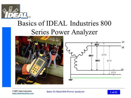 © 2007 Ideal Industries www.idealindustries.com 1 of 32 Intro To Ideal 800 Power Analyzer Basics of IDEAL Industries 800 Series Power Analyzer.