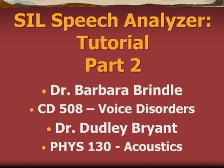 SIL Speech Analyzer: Tutorial Part 2 Dr. Barbara Brindle CD 508 – Voice Disorders Dr. Dudley Bryant PHYS 130 - Acoustics.
