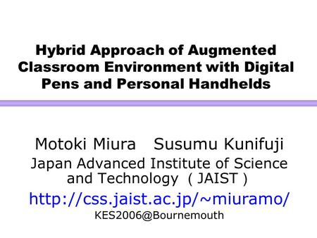 Hybrid Approach of Augmented Classroom Environment with Digital Pens and Personal Handhelds Motoki Miura Susumu Kunifuji Japan Advanced Institute of Science.