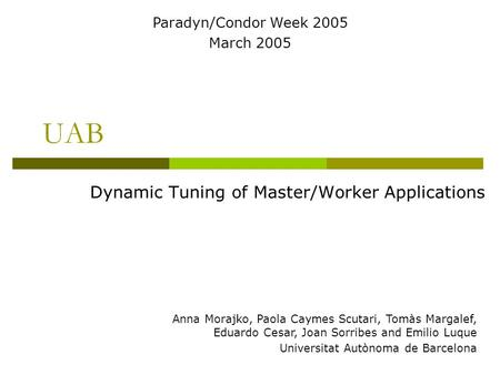 UAB Dynamic Tuning of Master/Worker Applications Anna Morajko, Paola Caymes Scutari, Tomàs Margalef, Eduardo Cesar, Joan Sorribes and Emilio Luque Universitat.