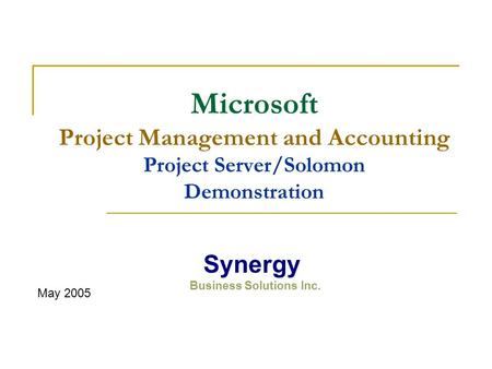 Microsoft Project Management and Accounting Project Server/Solomon Demonstration May 2005 Synergy Business Solutions Inc.