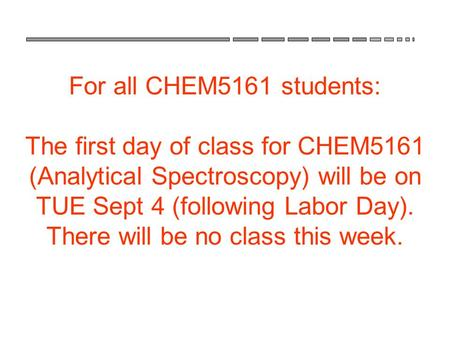 For all CHEM5161 students: The first day of class for CHEM5161 (Analytical Spectroscopy) will be on TUE Sept 4 (following Labor Day). There will be no.