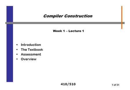 410/510 1 of 31 Week 1 – Lecture 1 Introduction The Textbook Assessment Overview Compiler Construction.