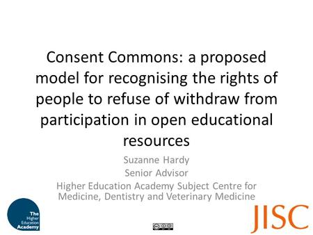 Consent Commons: a proposed model for recognising the rights of people to refuse of withdraw from participation in open educational resources Suzanne Hardy.
