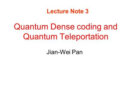 Quantum Dense coding and Quantum Teleportation Jian-Wei Pan Lecture Note 3.