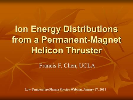 Ion Energy Distributions from a Permanent-Magnet Helicon Thruster Francis F. Chen, UCLA Low Temperature Plasma Physics Webinar, January 17, 2014.