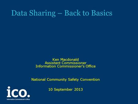 Data Sharing – Back to Basics Ken Macdonald Assistant Commissioner Information Commissioner's Office National Community Safety Convention 10 September.