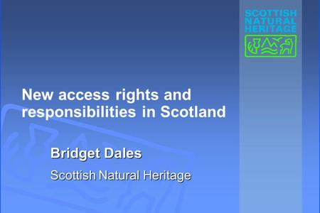 New access rights and responsibilities in Scotland Bridget Dales Scottish Natural Heritage.