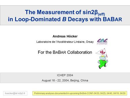1 ICHEP'04, Beijing, Aug 16-22, 2004 A. Höcker – sin2  in Loop-Dominated Decays with B A B AR The Measurement of sin2β (eff) in Loop-Dominated B Decays.