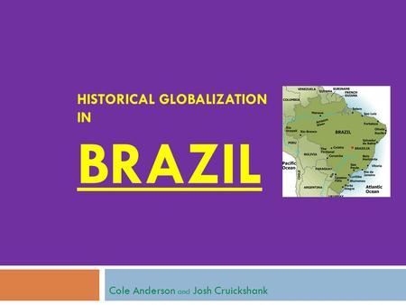 HISTORICAL GLOBALIZATION IN BRAZIL Cole Anderson and Josh Cruickshank.