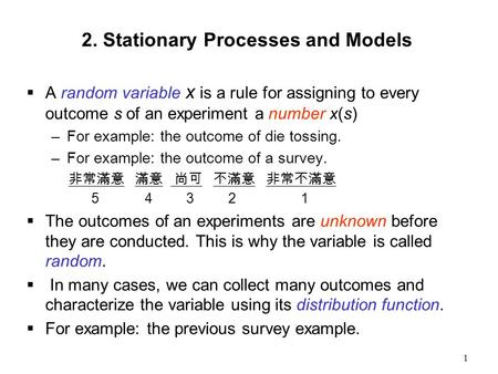 1 2. Stationary Processes and Models  A random variable x is a rule for assigning to every outcome s of an experiment a number x(s) –For example: the.