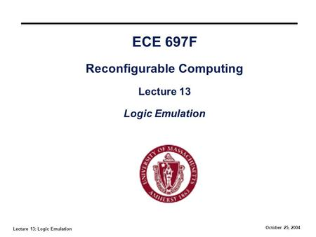 Lecture 13: Logic Emulation October 25, 2004 ECE 697F Reconfigurable Computing Lecture 13 Logic Emulation.