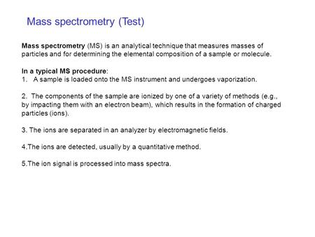 Mass spectrometry (Test) Mass spectrometry (MS) is an analytical technique that measures masses of particles and for determining the elemental composition.