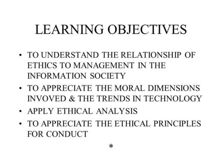 LEARNING OBJECTIVES TO UNDERSTAND THE RELATIONSHIP OF ETHICS TO MANAGEMENT IN THE INFORMATION SOCIETY TO APPRECIATE THE MORAL DIMENSIONS INVOVED & THE.