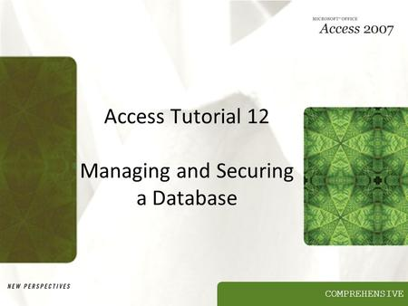 COMPREHENSIVE Access Tutorial 12 Managing and Securing a Database.