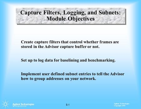 Agilent Technologies Copyright 1999 H7211A+221 v3.0 5-1 Capture Filters, Logging, and Subnets: Module Objectives Create capture filters that control whether.
