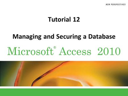 ® Microsoft Access 2010 Tutorial 12 Managing and Securing a Database.