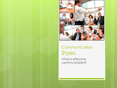 Communication Styles What is effective communication?