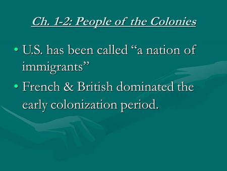 "Ch. 1-2: People of the Colonies U.S. has been called ""a nation of immigrants""U.S. has been called ""a nation of immigrants"" French & British dominated the."