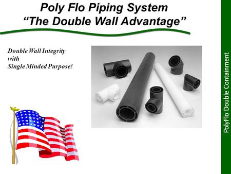 "Poly Flo Piping System ""The Double Wall Advantage"" PolyFlo Double Containment Double Wall Integrity with Single Minded Purpose!"