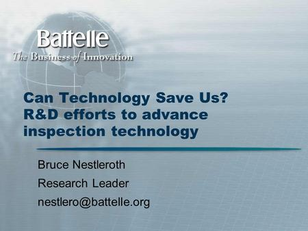 Can Technology Save Us? R&D efforts to advance inspection technology Bruce Nestleroth Research Leader