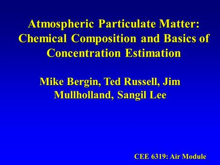 Atmospheric Particulate Matter: Chemical Composition and Basics of Concentration Estimation Mike Bergin, Ted Russell, Jim Mullholland, Sangil Lee CEE 6319: