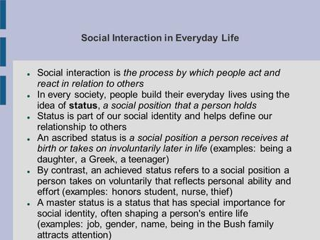 Social Interaction in Everyday Life Social interaction is the process by which people act and react in relation to others In every society, people build.