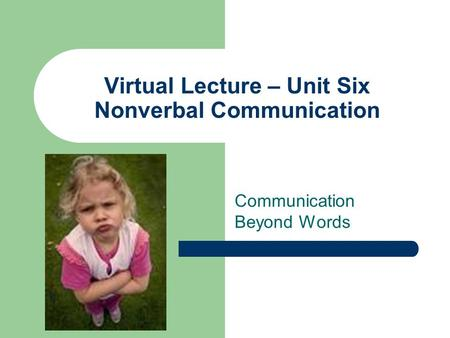 Virtual Lecture – Unit Six Nonverbal Communication Communication Beyond Words.