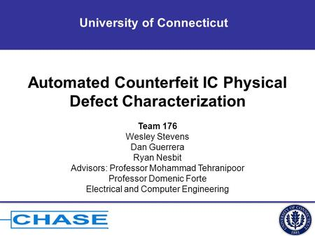 University of Connecticut Automated Counterfeit IC Physical Defect Characterization Team 176 Wesley Stevens Dan Guerrera Ryan Nesbit Advisors: Professor.
