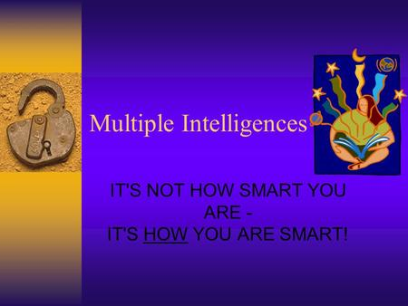 Multiple Intelligences IT'S NOT HOW SMART YOU ARE - IT'S HOW YOU ARE SMART!