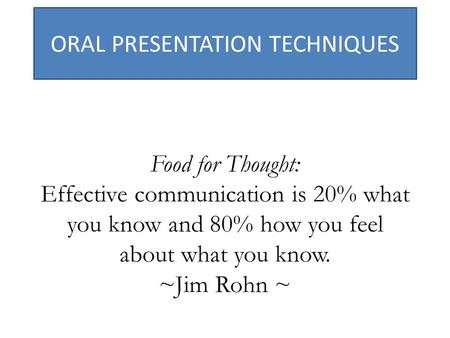 ORAL PRESENTATION TECHNIQUES Food for Thought: Effective communication is 20% what you know and 80% how you feel about what you know. ~Jim Rohn ~