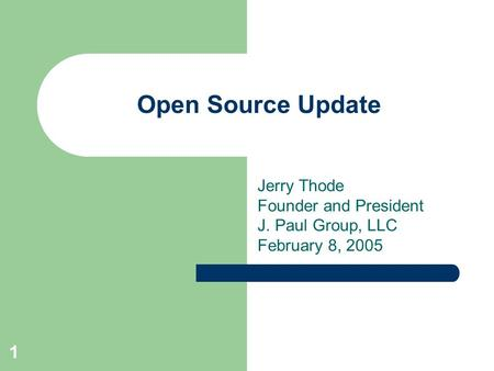 1 Open Source Update Jerry Thode Founder and President J. Paul Group, LLC February 8, 2005.