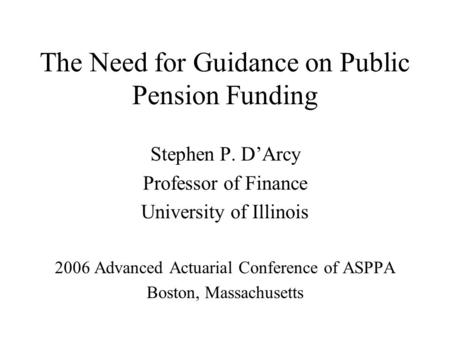 The Need for Guidance on Public Pension Funding Stephen P. D'Arcy Professor of Finance University of Illinois 2006 Advanced Actuarial Conference of ASPPA.