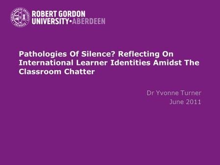 Pathologies Of Silence? Reflecting On International Learner Identities Amidst The Classroom Chatter Dr Yvonne Turner June 2011.
