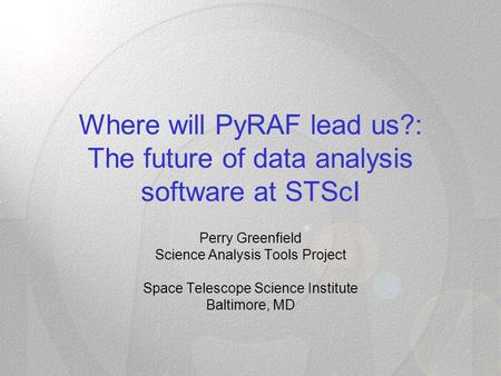 Where will PyRAF lead us?: The future of data analysis software at STScI Perry Greenfield Science Analysis Tools Project Space Telescope Science Institute.