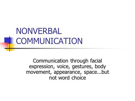 NONVERBAL COMMUNICATION Communication through facial expression, voice, gestures, body movement, appearance, space...but not word choice.