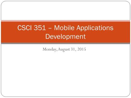 Monday, August 31, 2015 CSCI 351 – Mobile Applications Development.