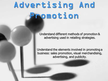 Advertising And Promotion Understand different methods of promotion & advertising used in retailing strategies. Understand the elements involved in promoting.