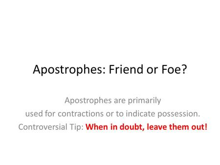 Apostrophes: Friend or Foe? Apostrophes are primarily used for contractions or to indicate possession. Controversial Tip: When in doubt, leave them out!