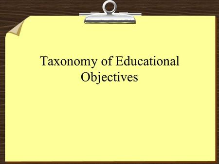 Taxonomy of Educational Objectives. TAXONOMY OF EDUCATIONAL OBJECTIVES (Bloom, 1956) EVALUATION (Determine value/significance) SYNTHESIS (Create, based.