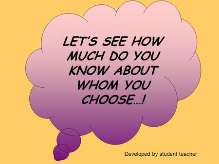 LET'S SEE HOW MUCH DO YOU KNOW ABOUT WHOM YOU CHOOSE…! Developed by student teacher.