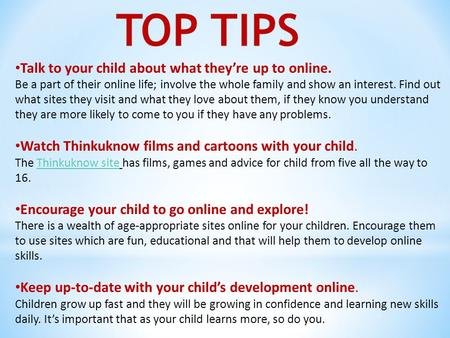 Talk to your child about what they're up to online. Be a part of their online life; involve the whole family and show an interest. Find out what sites.