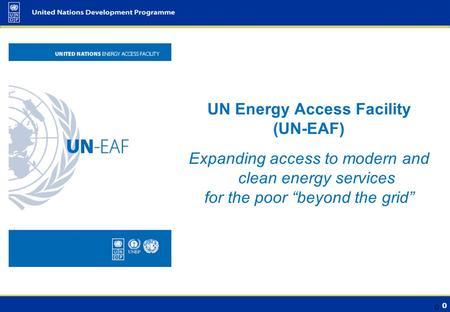 "0 UN Energy Access Facility (UN-EAF) Expanding access to modern and clean energy services for the poor ""beyond the grid"" 0."