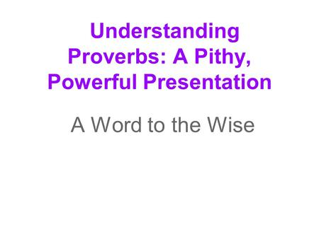Understanding Proverbs: A Pithy, Powerful Presentation A Word to the Wise.
