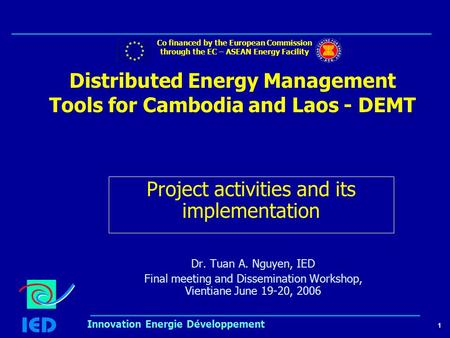 1 Innovation Energie Développement Distributed Energy Management Tools for Cambodia and Laos - DEMT Dr. Tuan A. Nguyen, IED Final meeting and Dissemination.
