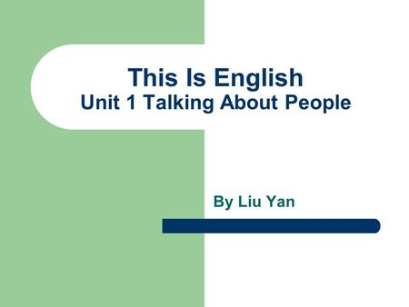 This Is English Unit 1 Talking About People By Liu Yan.