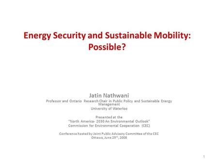 1 Energy Security and Sustainable Mobility: Possible? Jatin Nathwani Professor and Ontario Research Chair in Public Policy and Sustainable Energy Management.