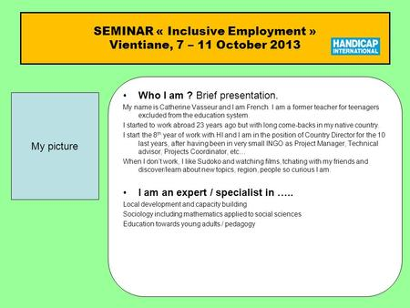 SEMINAR « Inclusive Employment » Vientiane, 7 – 11 October 2013 Who I am ?Who I am ? Brief presentation. My name is Catherine Vasseur and I am French.