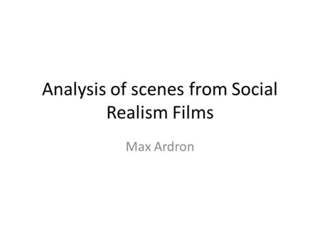 Analysis of scenes from Social Realism Films Max Ardron.