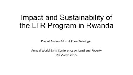 Impact and Sustainability of the LTR Program in Rwanda Daniel Ayalew Ali and Klaus Deininger Annual World Bank Conference on Land and Poverty 23 March.